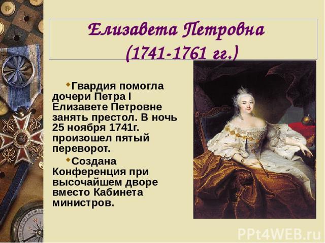 Елизавета Петровна (1741-1761 гг.) Гвардия помогла дочери Петра I Елизавете Петровне занять престол. В ночь 25 ноября 1741г. произошел пятый переворот. Создана Конференция при высочайшем дворе вместо Кабинета министров.