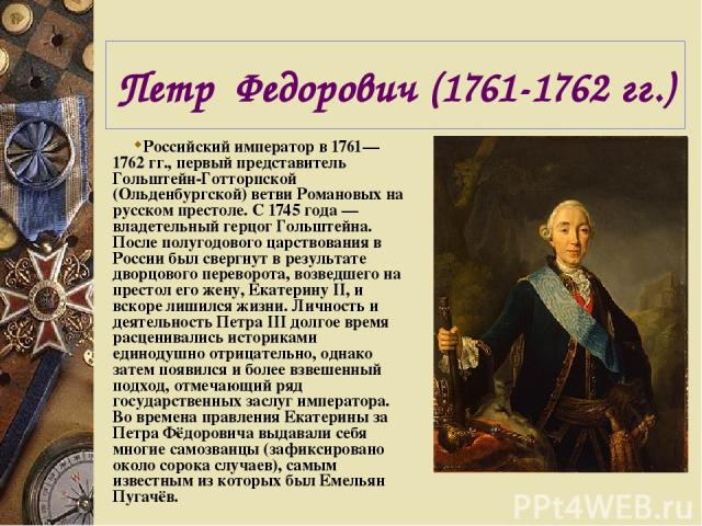 Петр Федорович (1761-1762 гг.) Российский император в 1761—1762 гг., первый представитель Гольштейн-Готторпской (Ольденбургской) ветви Романовых на русском престоле. C 1745 года — владетельный герцог Гольштейна. После полугодового царствования в Рос…