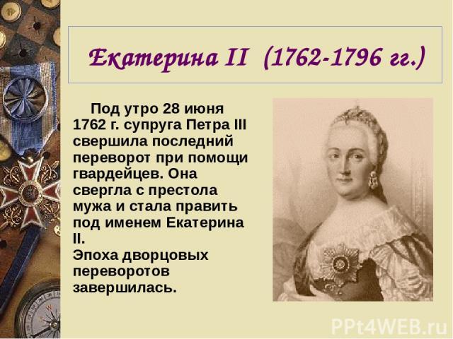 Екатерина II (1762-1796 гг.) Под утро 28 июня 1762 г. супруга Петра III свершила последний переворот при помощи гвардейцев. Она свергла с престола мужа и стала править под именем Екатерина II. Эпоха дворцовых переворотов завершилась.