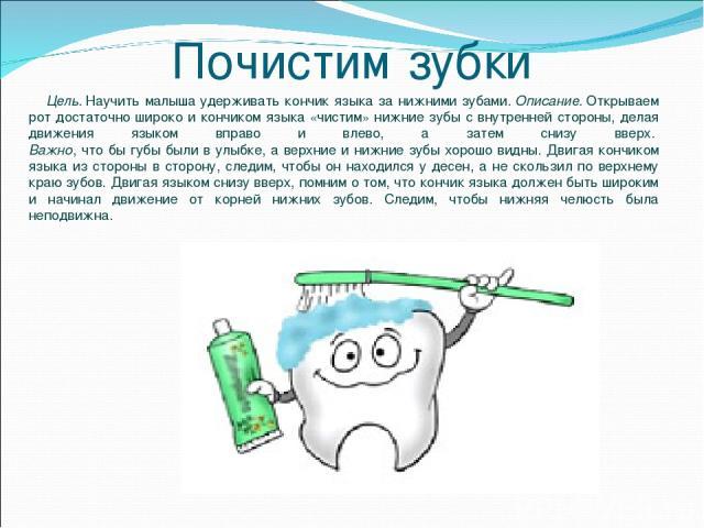Почистим зубки Цель.Научить малыша удерживать кончик языка за нижними зубами.Описание.Открываем рот достаточно широко и кончиком языка «чистим» нижние зубы с внутренней стороны, делая движения языком вправо и влево, а затем снизу вверх. Важно, ч…