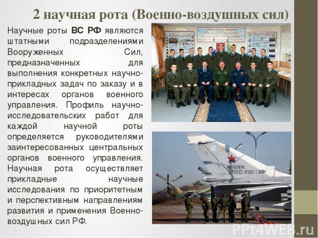 2 научная рота (Военно-воздушных сил) Научные роты ВС РФ являются штатными подразделениями Вооруженных Сил, предназначенных для выполнения конкретных научно-прикладных задач по заказу и в интересах органов военного управления. Профиль научно-исследо…