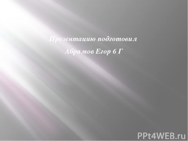 Презентацию подготовил Абрамов Егор 6 Г