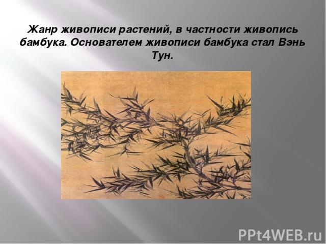 Жанр живописи растений, в частности живопись бамбука. Основателем живописи бамбука стал Вэнь Тун.