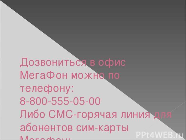 Дозвониться в офис МегаФон можно по телефону: 8-800-555-05-00 Либо СМС-горячая линия для абонентов сим-карты Мегафон: 0500