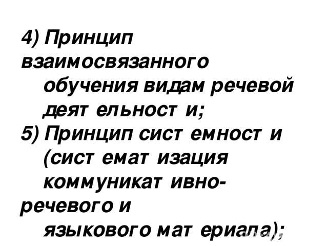 4) Принцип взаимосвязанного обучения видам речевой деятельности; 5) Принцип системности (систематизация коммуникативно-речевого и языкового материала); 6) Принцип сознательности.