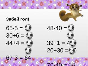 Забей гол! 65-5 = 60 30+6 = 36 44+4 = 48 67-3 = 64 48-40 = 8 39+1 = 40 20+30 = 5