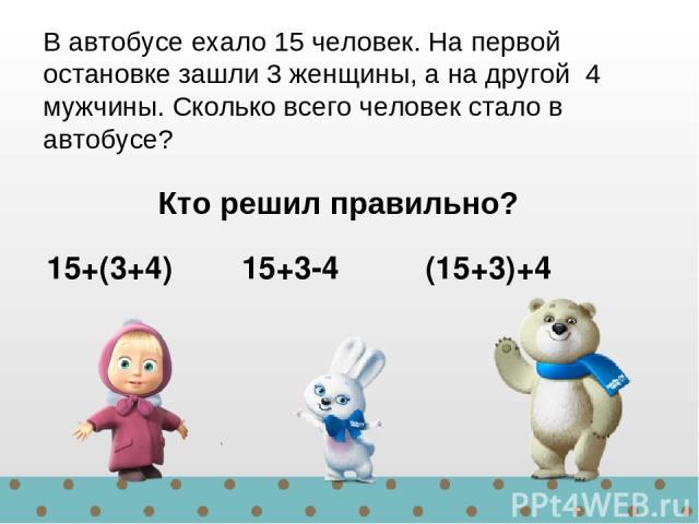 15+(3+4) 15+3-4 (15+3)+4 В автобусе ехало 15 человек. На первой остановке зашли 3 женщины, а на другой 4 мужчины. Сколько всего человек стало в автобусе? Кто решил правильно?