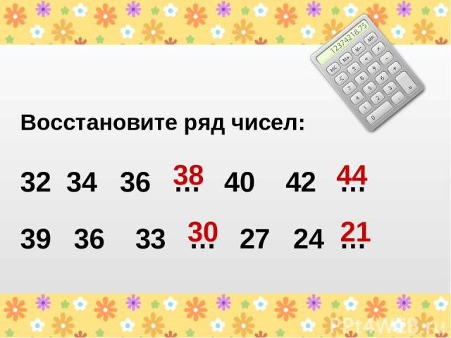Восстановите ряд чисел: 32 34 36 … 40 42 … 39 36 33 … 27 24 … 38 44 30 21