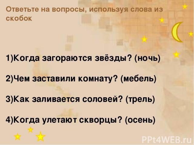 Ответьте на вопросы, используя слова из скобок 1)Когда загораются звёзды? (ночь) 2)Чем заставили комнату? (мебель) 3)Как заливается соловей? (трель) 4)Когда улетают скворцы? (осень)