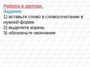 Работа в группах. Задание: 1) вставьте слово в словосочетание в нужной форме 2)