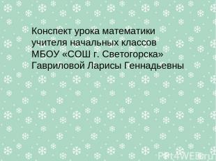 Конспект урока математики учителя начальных классов МБОУ «СОШ г. Светогорска» Га