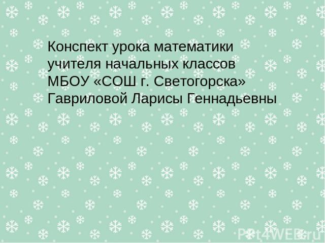 Конспект урока математики учителя начальных классов МБОУ «СОШ г. Светогорска» Гавриловой Ларисы Геннадьевны