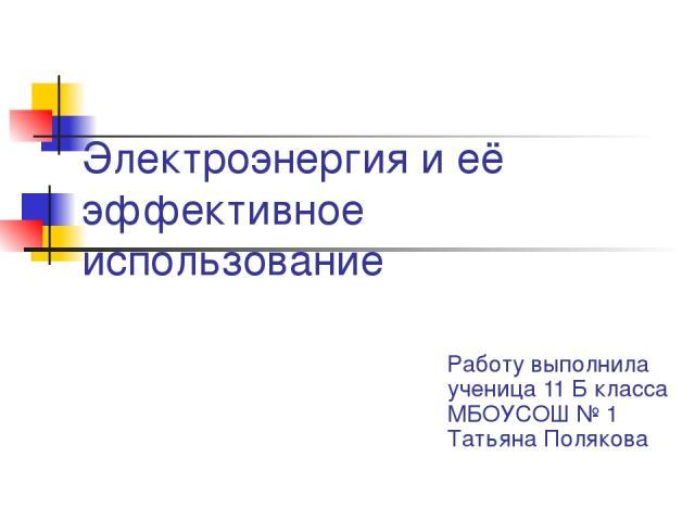 Электроэнергия и её эффективное использование Работу выполнила ученица 11 Б класса МБОУСОШ № 1 Татьяна Полякова