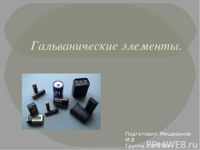 Гальванические элементы. Подготовил: Мещеринов М.В Группа: 16МТ1бп