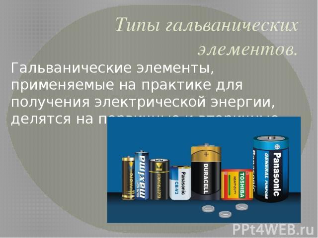 Типы гальванических элементов. Гальванические элементы, применяемые на практике для получения электрической энергии, делятся на первичные и вторичные.