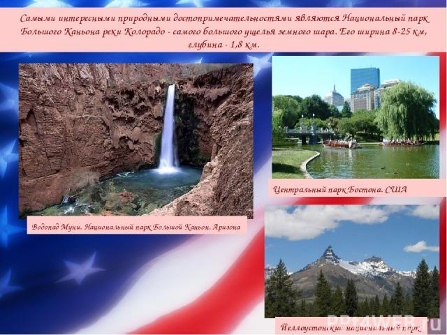 Самыми интересными природными достопримечательностями являются Национальный парк Большого Каньона реки Колорадо - самого большого ущелья земного шара. Его ширина 8-25 км, глубина - 1,8 км. Йеллоустонский национальный парк Центральный парк Бостона. С…