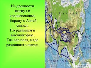 Из древности шагнул в средневековье, Европу с Азией связал, По равнинам и высоко