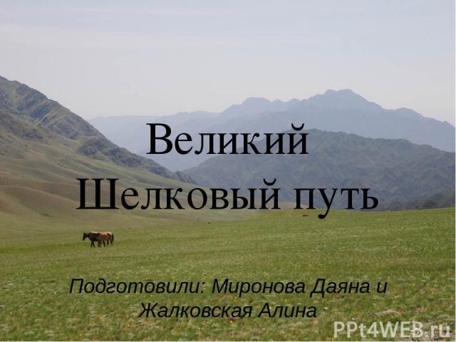 Великий Шелковый путь Подготовили: Миронова Даяна и Жалковская Алина