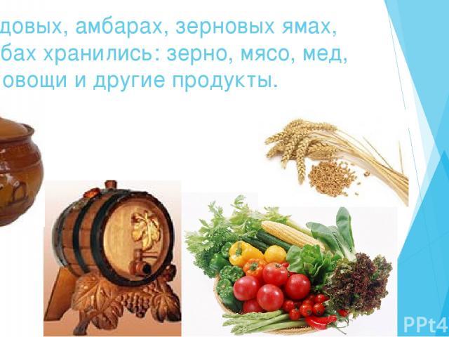 В кладовых, амбарах, зерновых ямах, погребах хранились: зерно, мясо, мед, вино, овощи и другие продукты.