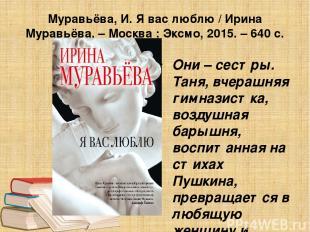 Муравьёва, И. Я вас люблю / Ирина Муравьёва. – Москва : Эксмо, 2015. – 640 с. Он