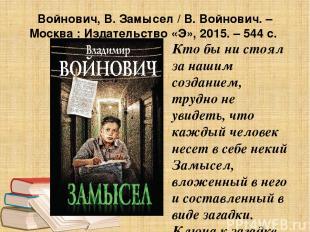 Войнович, В. Замысел / В. Войнович. – Москва : Издательство «Э», 2015. – 544 с.