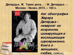 Депардье, Ж. Такие дела… / Ж. Депардье. – Москва : Эксмо, 2015. – 192 с. Автобио