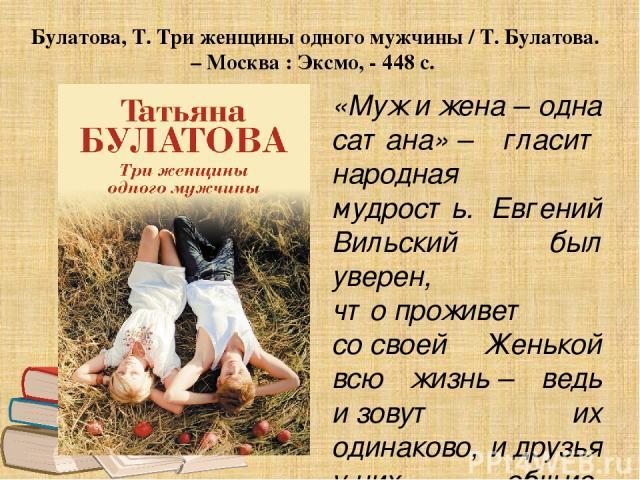 Булатова, Т. Три женщины одного мужчины / Т. Булатова. – Москва : Эксмо, - 448 с. «Мужижена– одна сатана»– гласит народная мудрость. Евгений Вильский был уверен, чтопроживет сосвоей Женькой всю жизнь– ведь изовут их одинаково, идрузья уних…