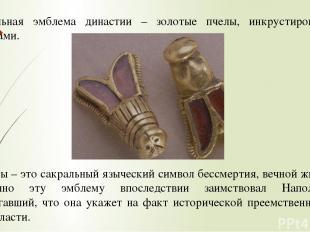 Сакральная эмблема династии – золотые пчелы, инкрустированные гранатами. Пчелы –