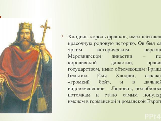 Хлодвиг, король франков, имел насыщенную, красочную родовую историю. Он был самым ярким историческим персонажем Меровингской династии – первой королевской династии, правившей государством, ныне объемлющим Францию и Бельгию. Имя Хлодвиг, означающее «…