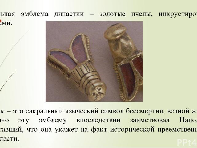 Сакральная эмблема династии – золотые пчелы, инкрустированные гранатами. Пчелы – это сакральный языческий символ бессмертия, вечной жизни. Именно эту эмблему впоследствии заимствовал Наполеон, полагавший, что она укажет на факт исторической преемств…