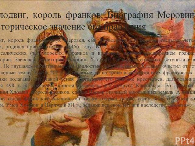 Хлодвиг, король франков. Биография Меровинга и историческое значение его правления Хлодвиг, король франков, внук Меровея, сын Хильдериха I и Базины, согласно летописным данным, родился приблизительно в 466 году. В 15 лет Хлодвиг стал королем для неб…