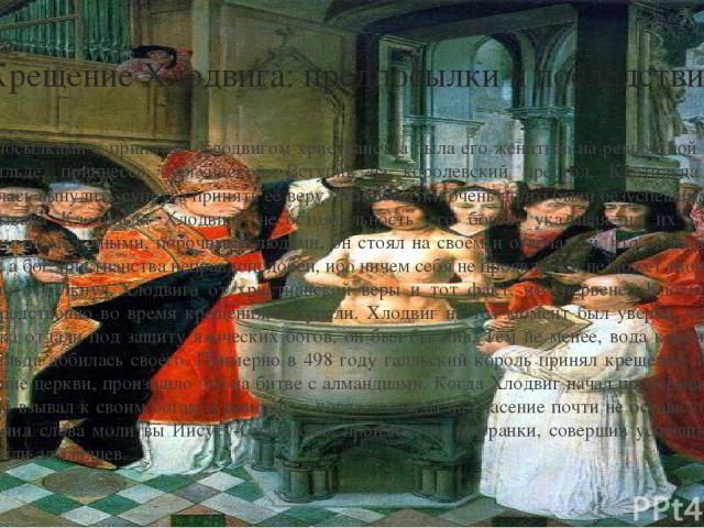 Крещение Хлодвига: предпосылки и последствия Предпосылками к принятию Хлодвигом христианства была его женитьба на ревностной католичке Клотильде, принцессе бургундской. Вступив на королевский престол, Клотильда отчаянно старалась вынудить супруга пр…