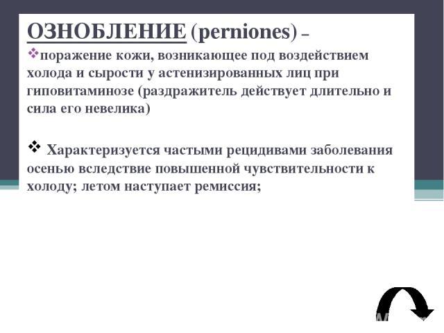 ОЗНОБЛЕНИЕ (perniones) – поражение кожи, возникающее под воздействием холода и сырости у астенизированных лиц при гиповитаминозе (раздражитель действует длительно и сила его невелика) Характеризуется частыми рецидивами заболевания осенью вследствие …