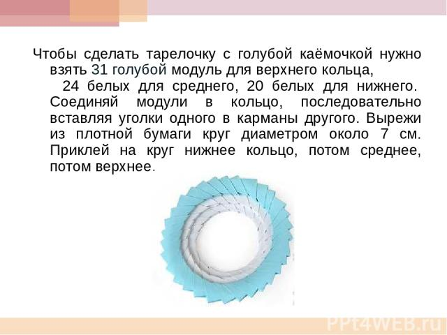 Чтобы сделать тарелочку с голубой каёмочкой нужно взять 31 голубой модуль для верхнего кольца, 24 белых для среднего, 20 белых для нижнего. Соединяй модули в кольцо, последовательно вставляя уголки одного в карманы другого. Вырежи из плотной бумаги …
