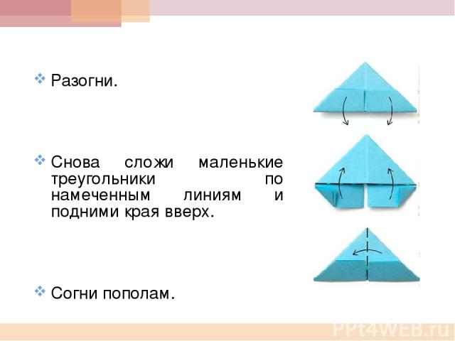 Разогни. Снова сложи маленькие треугольники по намеченным линиям и подними края вверх. Согни пополам.