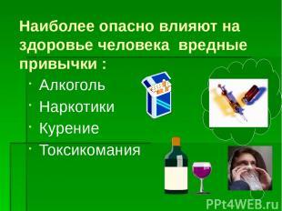Наиболее опасно влияют на здоровье человека вредные привычки : Алкоголь Наркотик