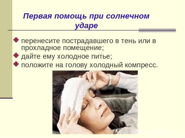 Первая помощь при солнечном ударе перенесите пострадавшего в тень или в прохладное помещение; дайте ему холодное питье; положите на голову холодный компресс.