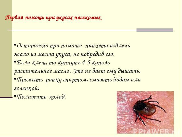 Осторожно при помощи пинцета извлечь жало из места укуса, не повредив его. Если клещ, то капнуть 4-5 капель растительное масло. Это не дает ему дышать. Промыть ранку спиртом, смазать йодом или зеленкой. Положить холод. Первая помощь при укусах насекомых