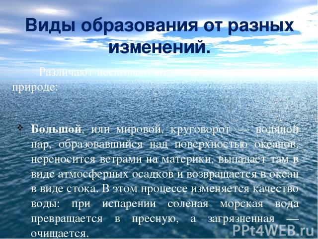 Виды образования от разных изменений. Различают несколько видов круговоротов воды в природе: Большой, или мировой, круговорот — водяной пар, образовавшийся над поверхностью океанов, переносится ветрами на материки, выпадает там в виде атмосферных ос…