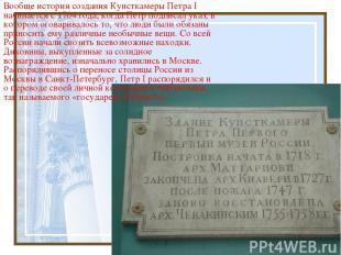 Вообще история создания Кунсткамеры Петра I начинается с 1704 года, когда Петр п