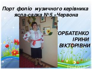 Портфоліо музичного керівника ясла-садка №5 «Червона Шапочка» ГОРБАТЕНКО ІРИНИ В