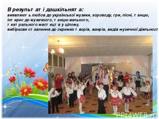 В результаті дошкільнята: виявляють любов до української музики, хороводу, гри,
