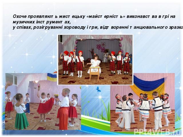 Охоче проявляють мистецьку «майстерність» виконавства в грі на музичних інструментах, у співах, розігруванні хороводу і гри, відтворенні танцювального зразка.