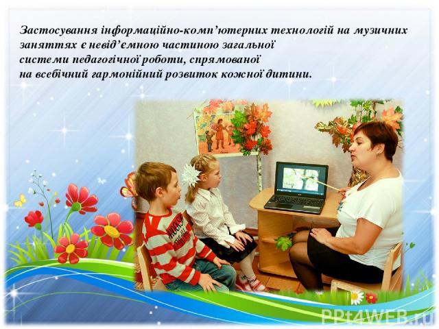 Застосування інформаційно-комп'ютерних технологій на музичних заняттях є невід'ємною частиною загальної системи педагогічної роботи, спрямованої на всебічний гармонійний розвиток кожної дитини.