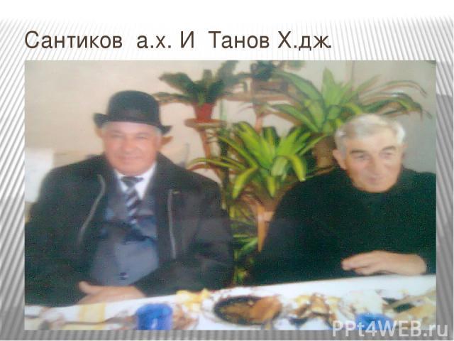 Сантиков А.Х. И Танов Х.ДЖ.