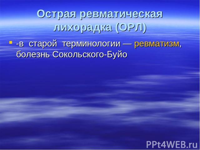 Острая ревматическая лихорадка (ОРЛ) -в старой терминологии— ревматизм, болезнь Сокольского-Буйо