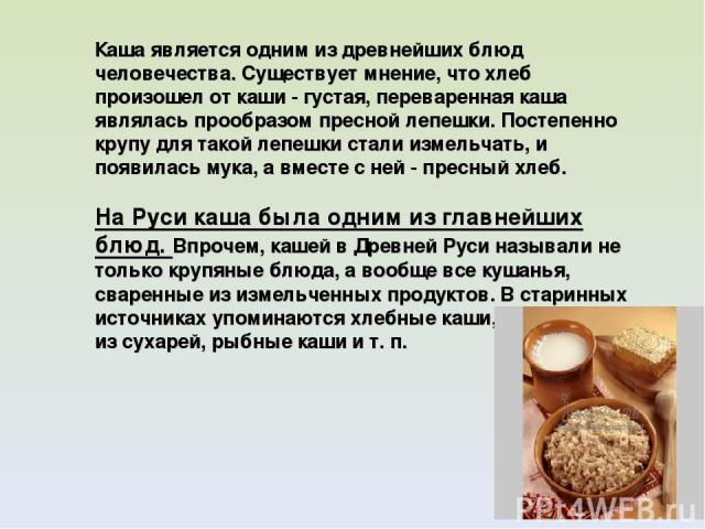 Каша является одним из древнейших блюд человечества. Существует мнение, что хлеб произошел от каши - густая, переваренная каша являлась прообразом пресной лепешки. Постепенно крупу для такой лепешки стали измельчать, и появилась мука, а вместе с ней…