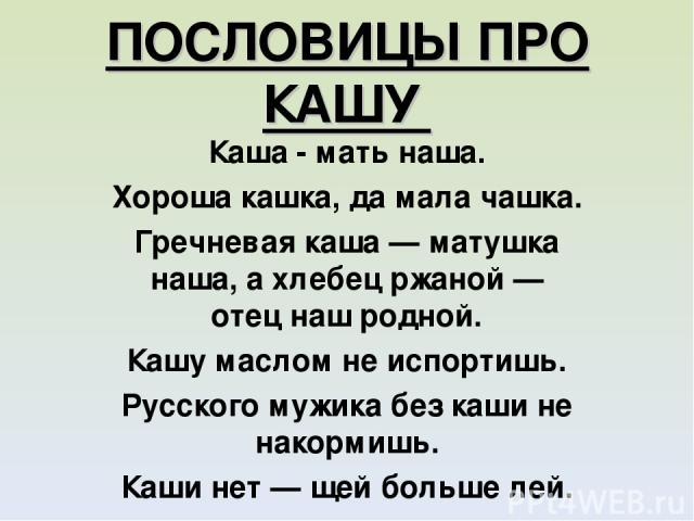 ПОСЛОВИЦЫ ПРО КАШУ Каша - мать наша. Хороша кашка, да мала чашка. Гречневая каша — матушка наша, а хлебец ржаной — отец наш родной. Кашу маслом не испортишь. Русского мужика без каши не накормишь. Каши нет — щей больше лей.