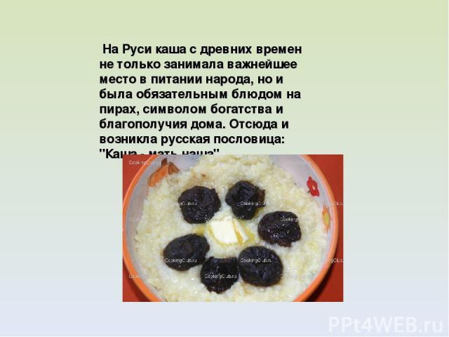 На Руси каша с древних времен не только занимала важнейшее место в питании народа, но и была обязательным блюдом на пирах, символом богатства и благополучия дома. Отсюда и возникла русская пословица: