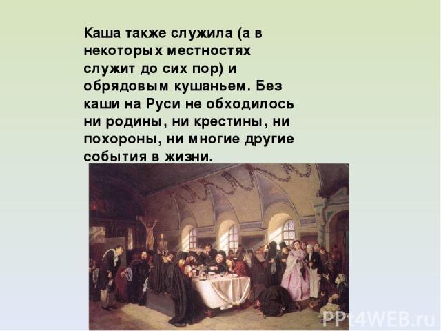 Каша также служила (а в некоторых местностях служит до сих пор) и обрядовым кушаньем. Без каши на Руси не обходилось ни родины, ни крестины, ни похороны, ни многие другие события в жизни.